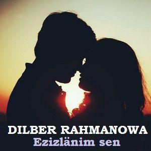 Dilber Rahmanowa - Ezizlänim sen