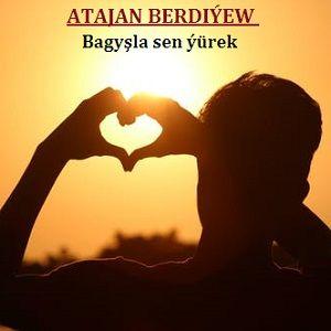 Atajan Berdiýew - Bagyşla sen ýürek